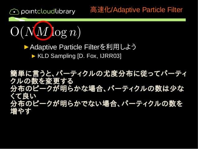 高速化/Adaptive Particle Filter  ►Adaptive Particle Filterを利用しよう  ►KLD Sampling [D. Fox, IJRR03]  簡単に言うと、パーティクルの尤度分布に従ってパーティ ...