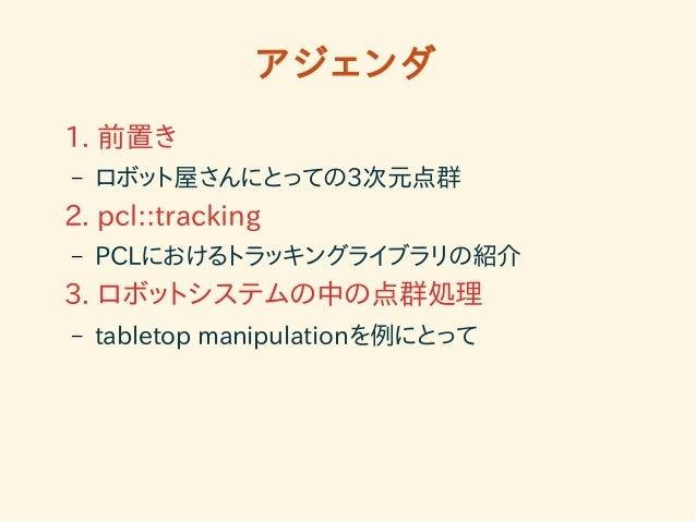 アジェンダ  1. 前置き  – ロボット屋さんにとっての3次元点群  2. pcl::tracking  – PCLにおけるトラッキングライブラリの紹介  3. ロボットシステムの中の点群処理  – tabletop manipulation...
