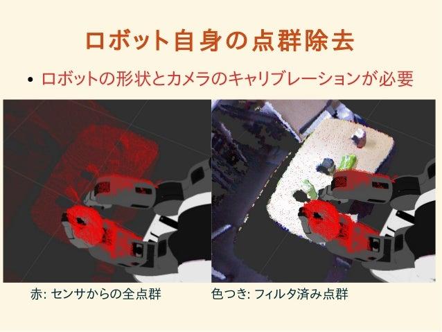 ロボット自身の点群除去  ● ロボットの形状とカメラのキャリブレーションが必要  赤: センサからの全点群 色つき: フィルタ済み点群