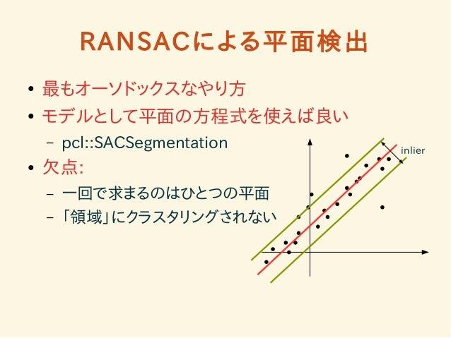 RANSACによる平面検出  ● 最もオーソドックスなやり方  ● モデルとして平面の方程式を使えば良い  – pcl::SACSegmentation  ● 欠点:  – 一回で求まるのはひとつの平面  – 「領域」にクラスタリングされない ...