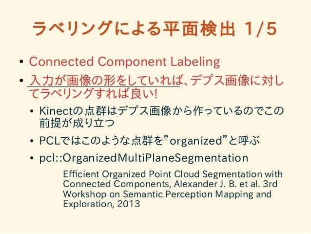 ラベリングによる平面検出 1/5  ● Connected Component Labeling  ● 入力が画像の形をしていれば、デプス画像に対し  てラベリングすれば良い!  ● Kinectの点群はデプス画像から作っているのでこの  前提...