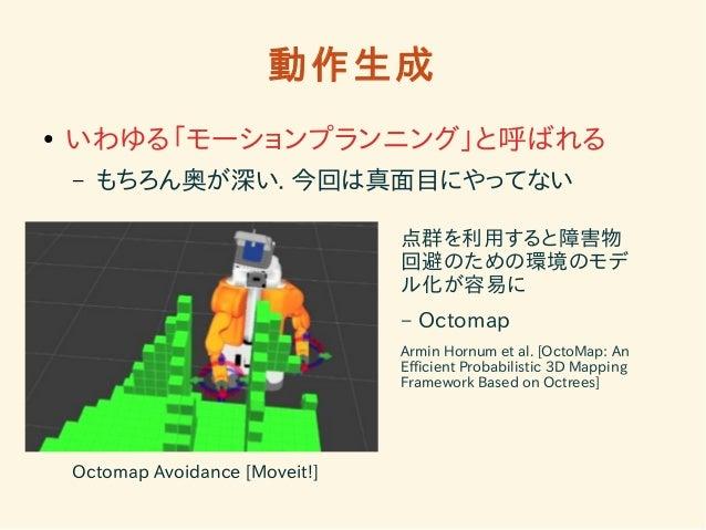 動作生成  ● いわゆる「モーションプランニング」と呼ばれる  – もちろん奥が深い. 今回は真面目にやってない  Octomap Avoidance [Moveit!]  点群を利用すると障害物  回避のための環境のモデ  ル化が容易に  –...