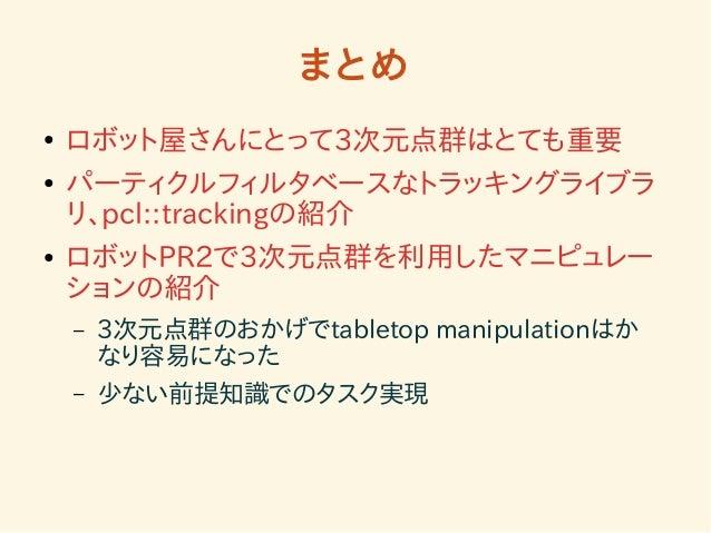 まとめ  ● ロボット屋さんにとって3次元点群はとても重要  ● パーティクルフィルタベースなトラッキングライブラ  リ、pcl::trackingの紹介  ● ロボットPR2で3次元点群を利用したマニピュレー  ションの紹介  – 3次元点群...