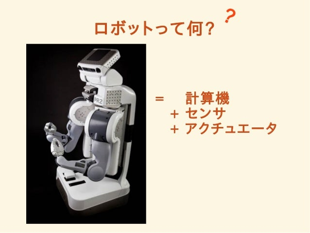 ロボットって何?  ?  = 計算機  + センサ  + アクチュエータ