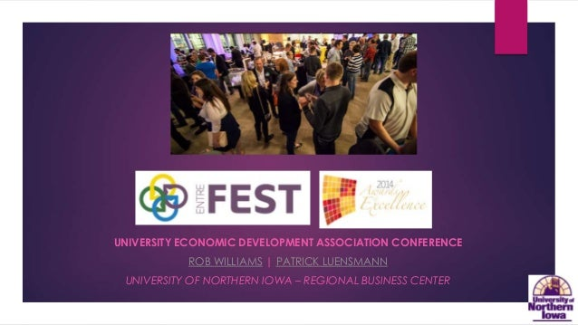 UNIVERSITY ECONOMIC DEVELOPMENT ASSOCIATION CONFERENCE  ROB WILLIAMS | PATRICK LUENSMANN  UNIVERSITY OF NORTHERN IOWA – RE...