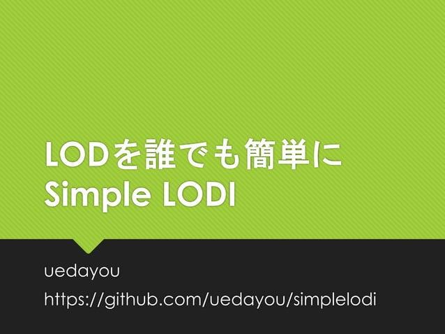 LODを誰でも簡単に Simple LODI uedayou https://github.com/uedayou/simplelodi