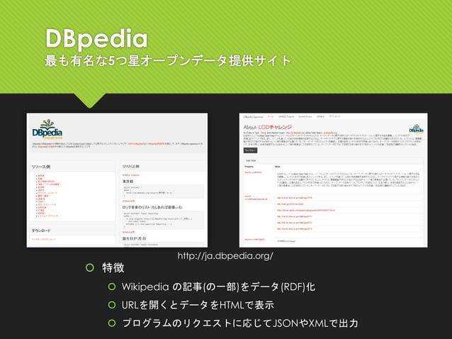 DBpedia 最も有名な5つ星オープンデータ提供サイト  特徴  Wikipedia の記事(の一部)をデータ(RDF)化  URLを開くとデータをHTMLで表示  プログラムのリクエストに応じてJSONやXMLで出力 http://...