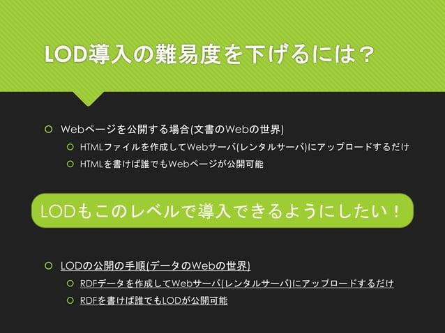 LOD導入の難易度を下げるには?  Webページを公開する場合(文書のWebの世界)  HTMLファイルを作成してWebサーバ(レンタルサーバ)にアップロードするだけ  HTMLを書けば誰でもWebページが公開可能 LODもこのレベルで導...