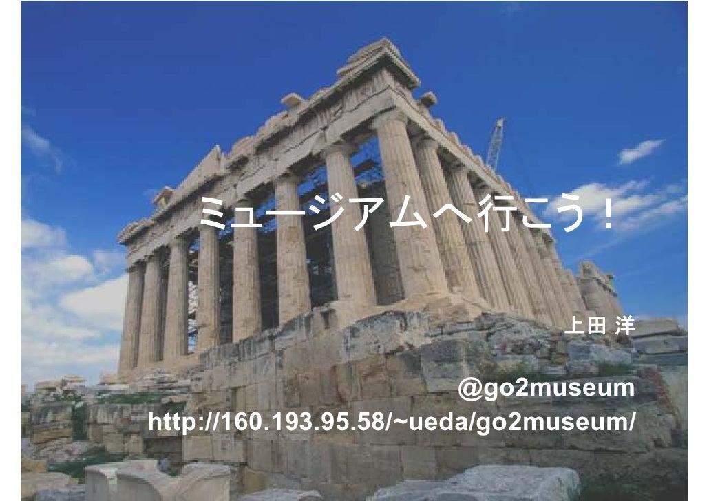 ミュージアムへ行こう!                               上田 洋                         @go2museumhttp://160.193.95.58/~ueda/go2museum/