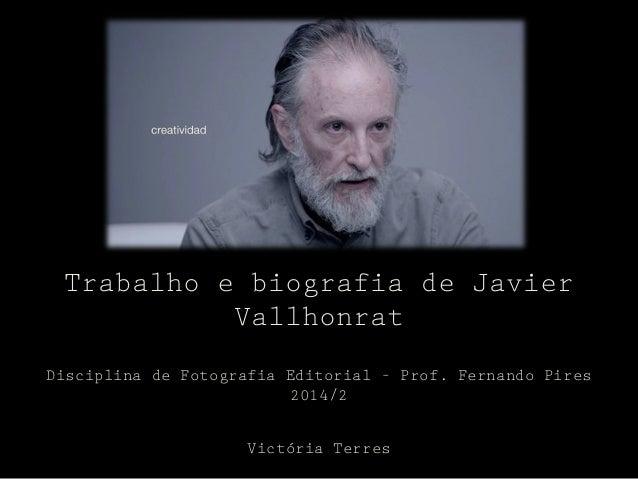 Trabalho e biografia de Javier  Vallhonrat  Disciplina de Fotografia Editorial – Prof. Fernando Pires  2014/2  Victória Te...