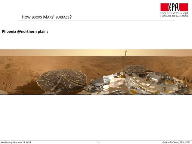 HOW LOOKS MARS' SURFACE? Phoenix @northern plains  Wednesday, February 19, 2014  38  Dr Harold Clenet, EPSL, EPFL