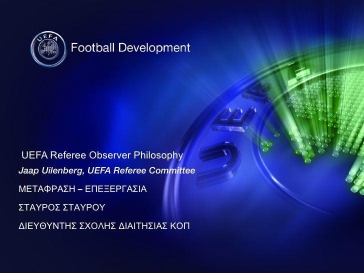 UEFA Referee Observer Philosophy Jaap Uilenberg, UEFA Referee Committee ΜΕΤΑΦΡΑΣΗ – ΕΠΕΞΕΡΓΑΣΙΑ ΣΤΑΥΡΟΣ ΣΤΑΥΡΟΥ ΔΙΕΥΘΥΝΤΗΣ...