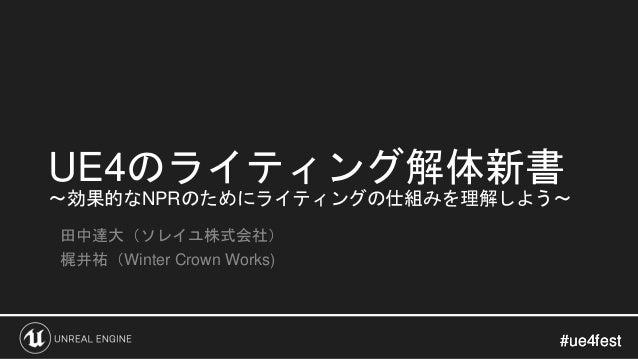 #ue4fest#ue4fest UE4のライティング解体新書 ~効果的なNPRのためにライティングの仕組みを理解しよう~ 田中達大(ソレイユ株式会社) 梶井祐(Winter Crown Works)