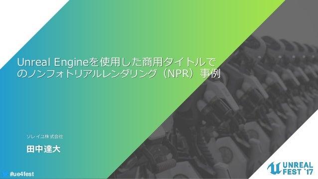 #ue4fest Unreal Engineを使用した商用タイトルで のノンフォトリアルレンダリング(NPR)事例 田中達大 ソレイユ株式会社