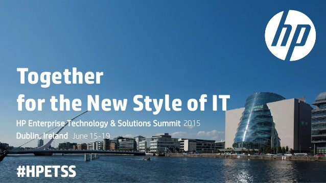 Together for the New Style of IT HP Enterprise Technology & Solutions Summit 2015 Dublin, Ireland June 15-19 #HPETSS