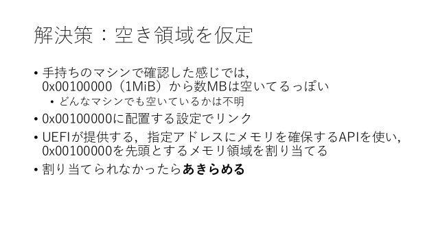 解決策:空き領域を仮定 • 手持ちのマシンで確認した感じでは, 0x00100000(1MiB)から数MBは空いてるっぽい • どんなマシンでも空いているかは不明 • 0x00100000に配置する設定でリンク • UEFIが提供する,指定アド...