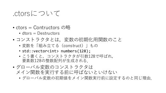 .ctorsについて • ctors = Contructors の略 • dtors = Destructors • コンストラクタとは,変数の初期化用関数のこと • 変数を「組み立てる(construct)」もの • std::vector...