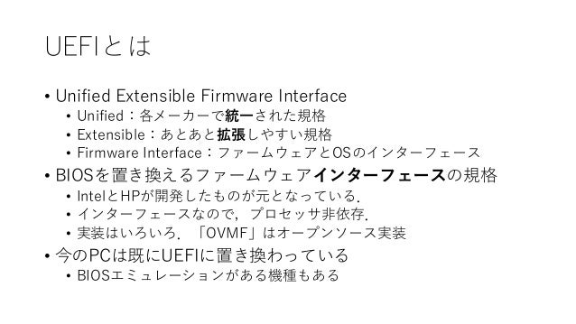 UEFIとは • Unified Extensible Firmware Interface • Unified:各メーカーで統一された規格 • Extensible:あとあと拡張しやすい規格 • Firmware Interface:ファーム...