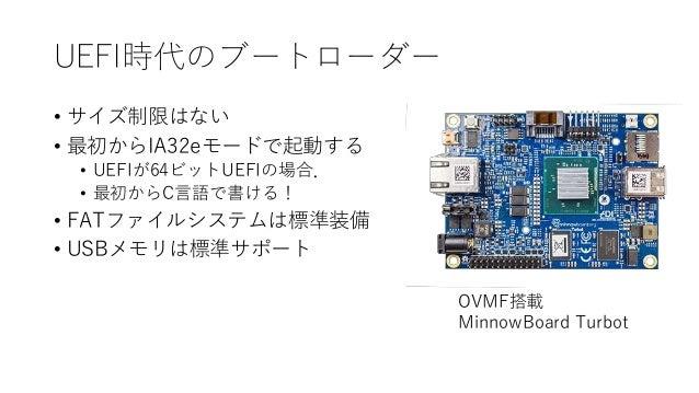 UEFI時代のブートローダー • サイズ制限はない • 最初からIA32eモードで起動する • UEFIが64ビットUEFIの場合. • 最初からC言語で書ける! • FATファイルシステムは標準装備 • USBメモリは標準サポート OVMF搭...