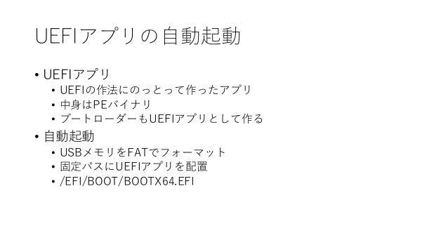 UEFIアプリの自動起動 • UEFIアプリ • UEFIの作法にのっとって作ったアプリ • 中身はPEバイナリ • ブートローダーもUEFIアプリとして作る • 自動起動 • USBメモリをFATでフォーマット • 固定パスにUEFIアプリを...