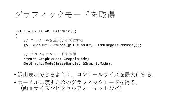 グラフィックモードを取得 EFI_STATUS EFIAPI UefiMain(…) { // コンソールを最大サイズにする gST->ConOut->SetMode(gST->ConOut, FindLargestConMode()); //...