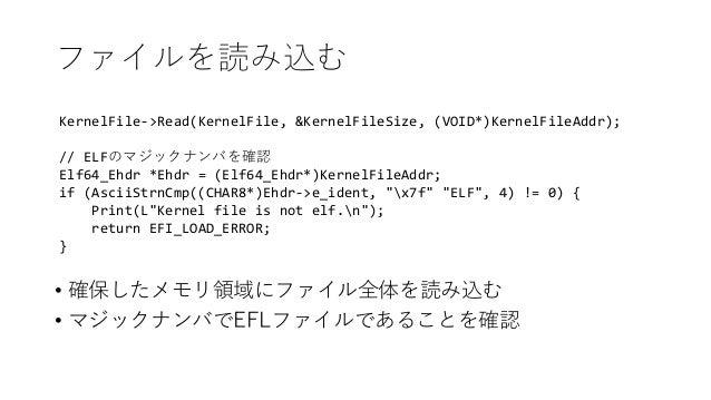 ファイルを読み込む KernelFile->Read(KernelFile, &KernelFileSize, (VOID*)KernelFileAddr); // ELFのマジックナンバを確認 Elf64_Ehdr *Ehdr = (Elf6...