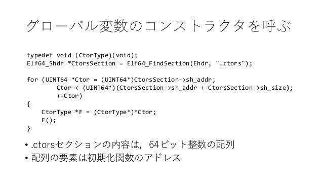 """グローバル変数のコンストラクタを呼ぶ typedef void (CtorType)(void); Elf64_Shdr *CtorsSection = Elf64_FindSection(Ehdr, """".ctors""""); for (UINT6..."""