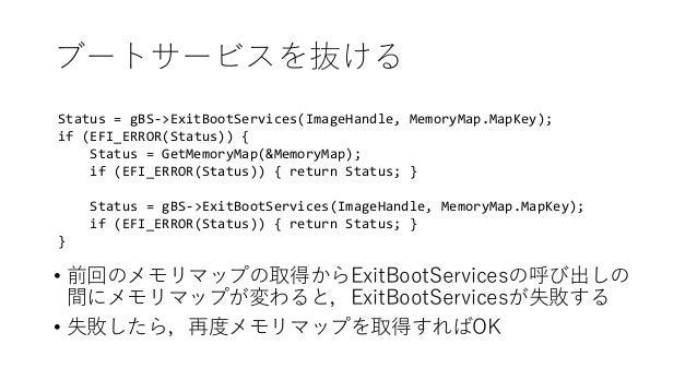 ブートサービスを抜ける Status = gBS->ExitBootServices(ImageHandle, MemoryMap.MapKey); if (EFI_ERROR(Status)) { Status = GetMemoryMap(...
