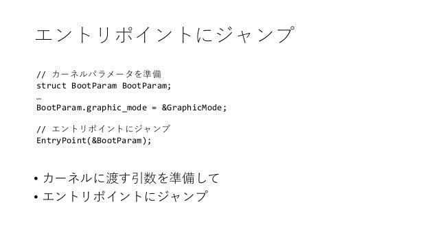 エントリポイントにジャンプ // カーネルパラメータを準備 struct BootParam BootParam; … BootParam.graphic_mode = &GraphicMode; // エントリポイントにジャンプ EntryP...