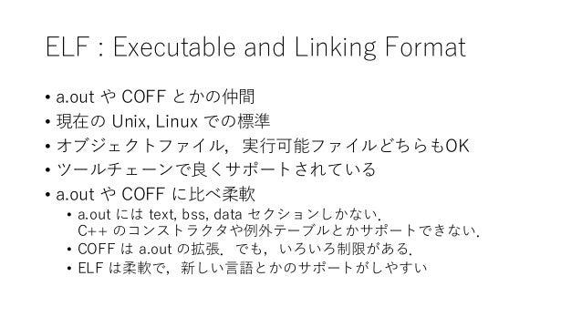ELF : Executable and Linking Format • a.out や COFF とかの仲間 • 現在の Unix, Linux での標準 • オブジェクトファイル,実行可能ファイルどちらもOK • ツールチェーンで良くサポ...