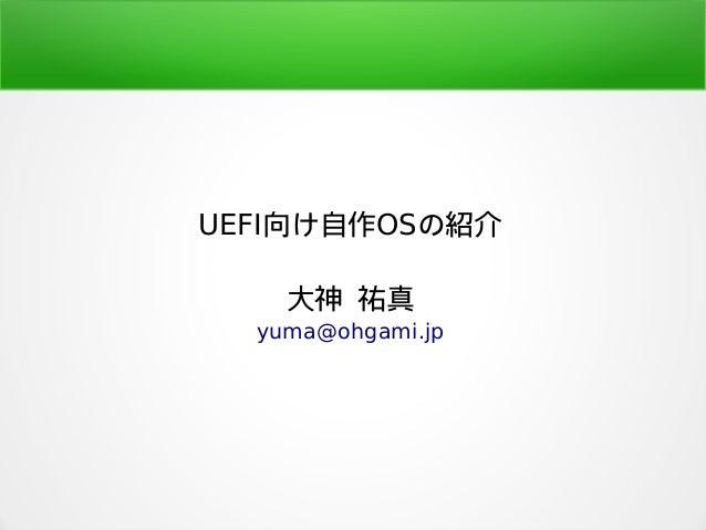 UEFI向け自作OSの紹介 大神 祐真 yuma@ohgami.jp