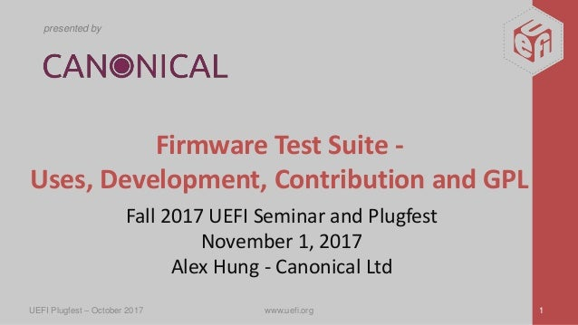 presented by Firmware Test Suite - Uses, Development, Contribution and GPL Fall 2017 UEFI Seminar and Plugfest November 1,...