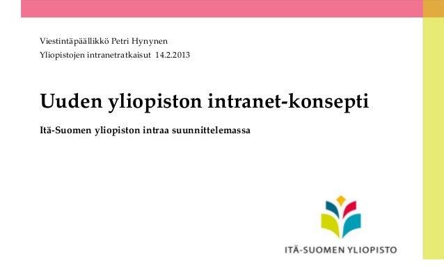 Viestintäpäällikkö Petri HynynenYliopistojen intranetratkaisut 14.2.2013Uuden yliopiston intranet-konseptiItä-Suomen yliop...