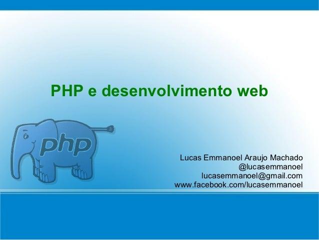 PHP e desenvolvimento web               Lucas Emmanoel Araujo Machado                             @lucasemmanoel          ...