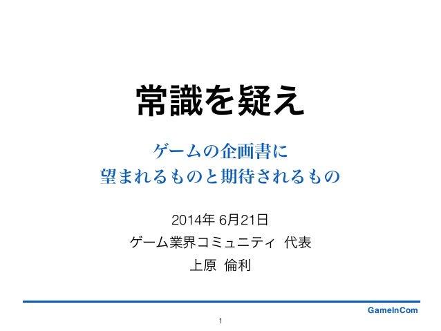 常識を疑え 2014年 6月21日 ゲーム業界コミュニティ 代表 上原 倫利 1 GameInCom ゲームの企画書に 望まれるものと期待されるもの