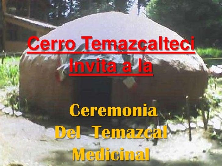 Cerro Temazcalteci<br />Invita a la<br />Ceremonia <br />Del  Temazcal<br />Medicinal<br />