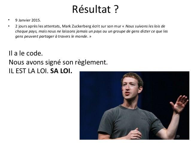 Résultat ? • 9 Janvier 2015. • 2 jours après les attentats, Mark Zuckerberg écrit sur son mur « Nous suivons les lois de c...