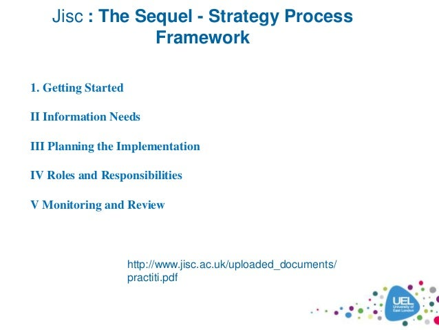 Jisc : The Sequel - Strategy Process Framework http://www.jisc.ac.uk/uploaded_documents/ practiti.pdf 1. Getting Started I...