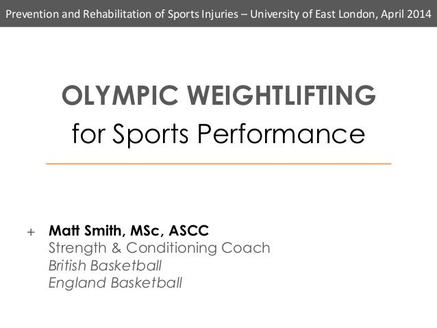 Prevention and Rehabilitation of Sports Injuries – University of East London, April 2014 OLYMPIC WEIGHTLIFTING for Sports ...