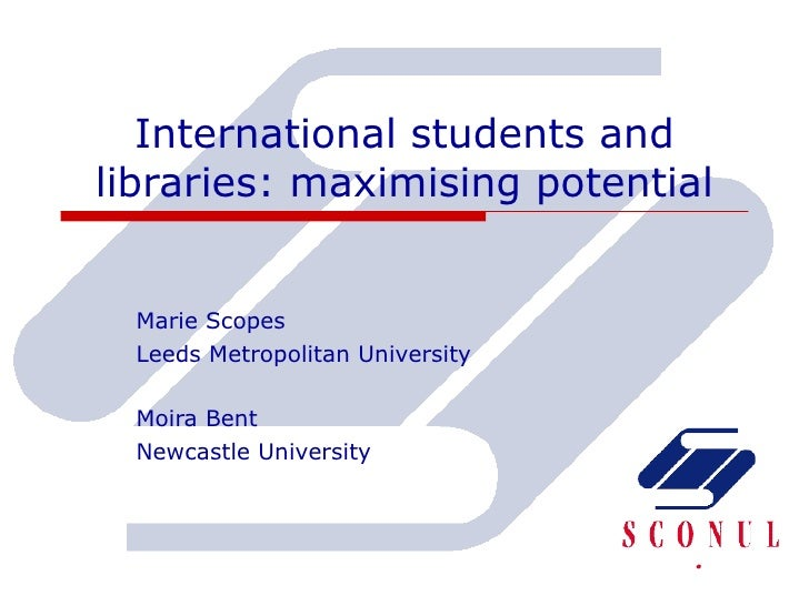 International students and libraries: maximising potential Marie Scopes Leeds Metropolitan University Moira Bent  Newcastl...