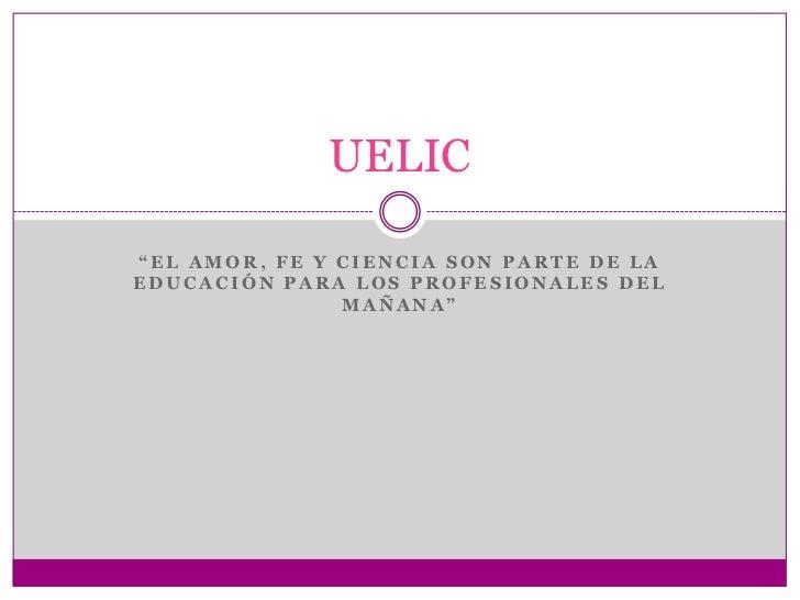 """""""EL AMOR, FE Y CIENCIA SON PARTE DE LA EDUCACIÓN PARA LOS PROFESIONALES DEL MAÑANA""""<br />UELIC<br />"""