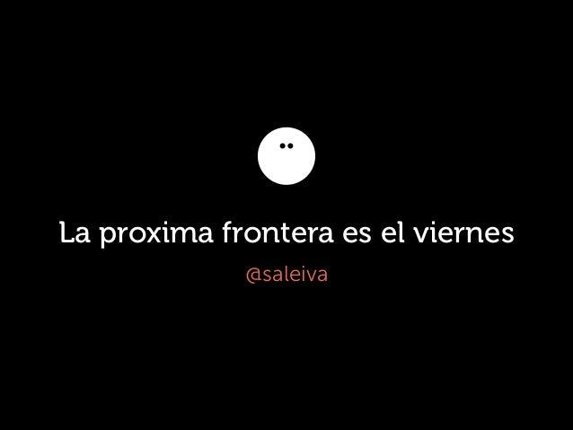 La proxima frontera es el viernes @saleiva