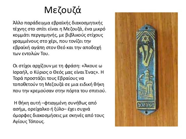 Μεζουζά Άλλο παράδειγμα εβραϊκής διακοσμητικής τέχνης στο σπίτι είναι η Μεζουζά, ένα μικρό κομμάτι περγαμηνής, με βιβλικού...