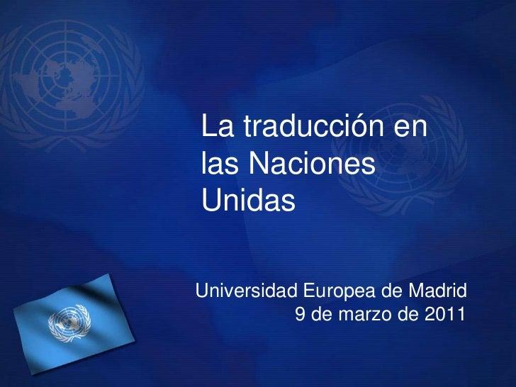 La traducción en las Naciones Unidas<br />Universidad Europea de Madrid <br />9 de marzo de 2011<br />