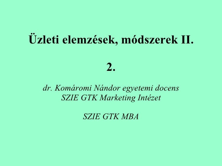 Üzleti elemzések, módszerek II. 2. dr. Komáromi Nándor egyetemi docens SZIE GTK Marketing Intézet SZIE GTK MBA