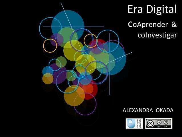 Era Digital coAprender & coInvestigar ALEXANDRA OKADA