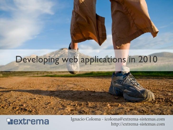 Developing web applications in 2010                  Ignacio Coloma - icoloma@extrema-sistemas.com                        ...