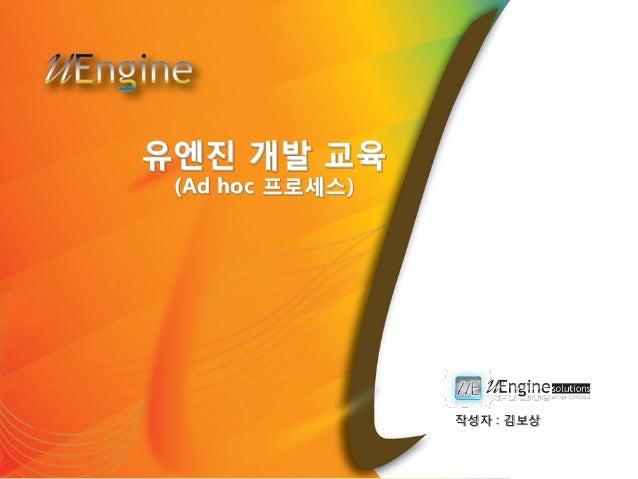 유엔진 개발 교육(Ad hoc 프로세스)작성자 : 김보상