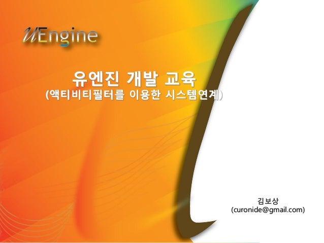 유엔진 개발 교육 (액티비티필터를 이용한 시스템연계) 김보상 (curonide@gmail.com)