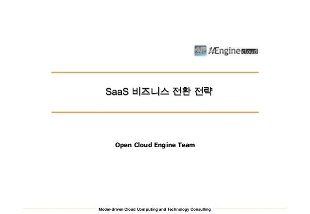Model-driven Cloud Computing and Technology Consulting SaaS 비즈니스 전환 전략 Open Cloud Engine Team